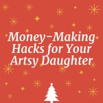 2 No-Brainer Holiday Money-Making Hacks for Your Artsy Daughter