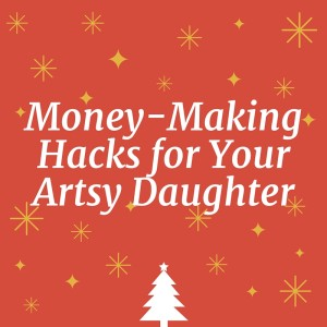 Money-Making Hacks for Your Artsy Daughter