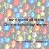 Don't spend all of your Christmas/Holiday money!!