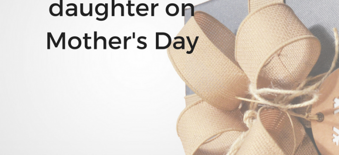 The best gift you can give to your daughter on Mother's Day